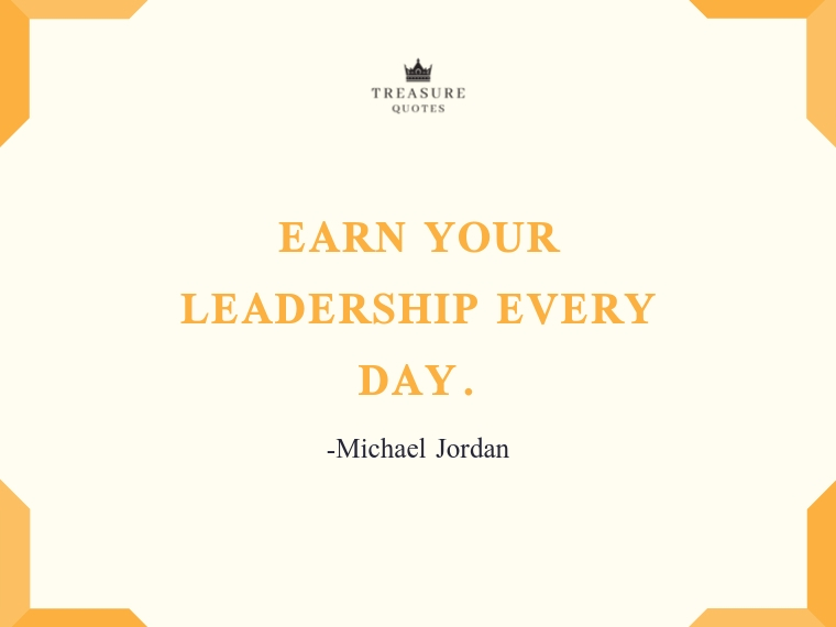 """""""Earn your leadership every day."""""""
