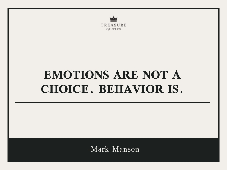 """""""Emotions are not a choice. Behavior is."""""""