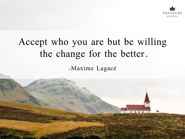 """""""Accept who you are but be willing the change for the better."""""""
