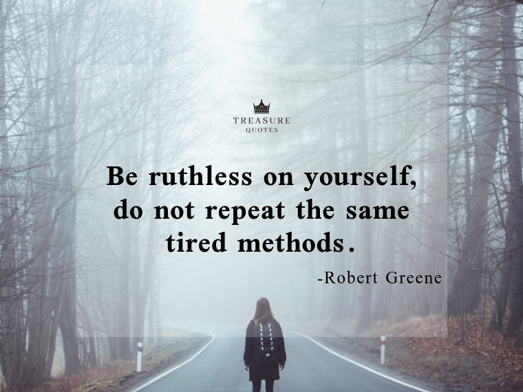 """Be ruthless on yourself; do not repeat the same tired methods."""