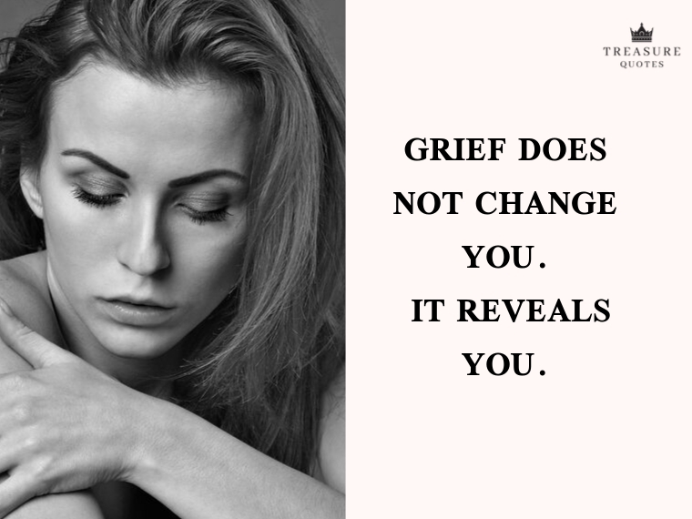 """""""Grief does not change you. It reveals you."""""""