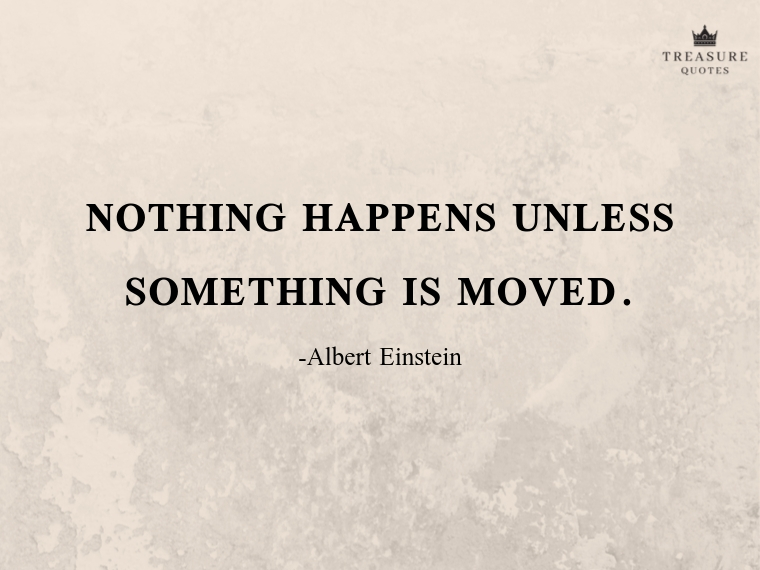 Nothing happens unless something is moved.