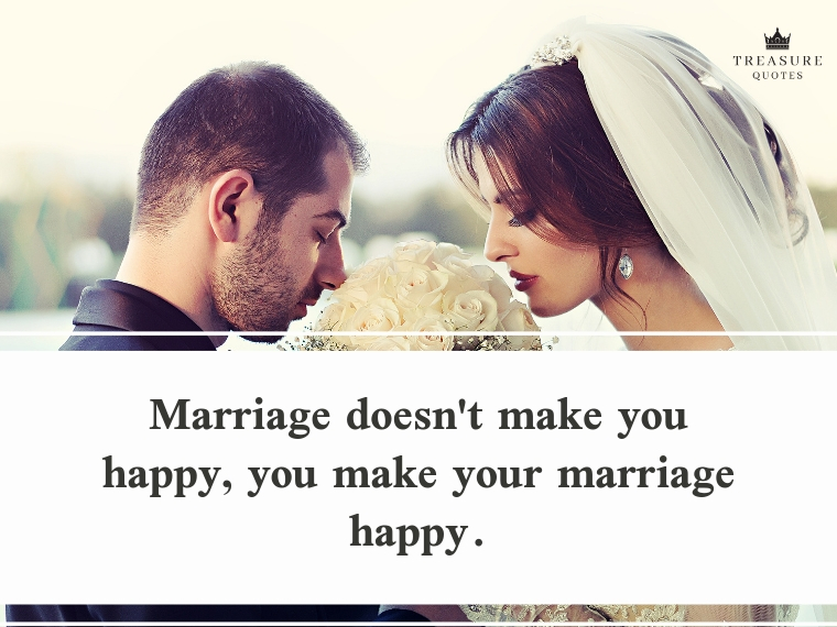"""""""Marriage doesn't make you happy, you make your marriage happy."""""""