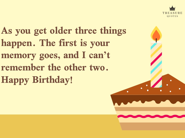 """As you get older three things happen. The first is your memory goes, and I can't remember the other two. Happy birthday!"""