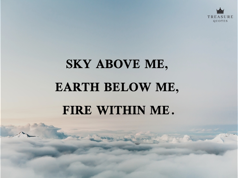 """""""Sky above me, earth below me, fire within me."""""""