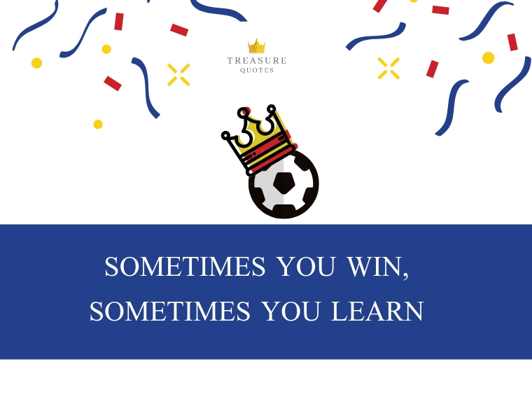 """""""Sometimes you win, sometimes you learn"""""""
