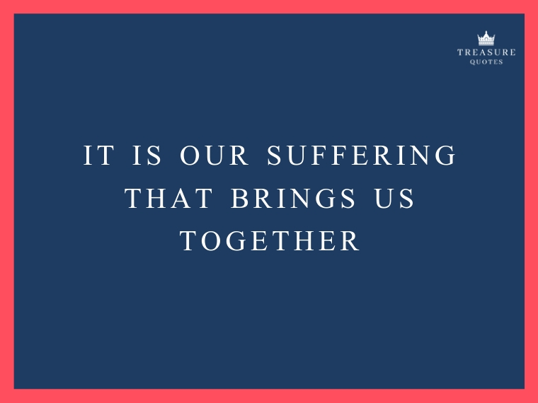 """It is our suffering that brings us together"""