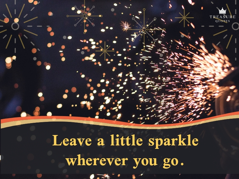 """Leave a little sparkle wherever you go."""
