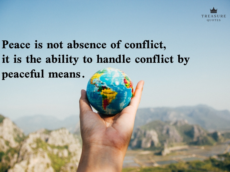 """""""Peace is not absence of conflict, it is the ability to handle conflict by peaceful means."""""""