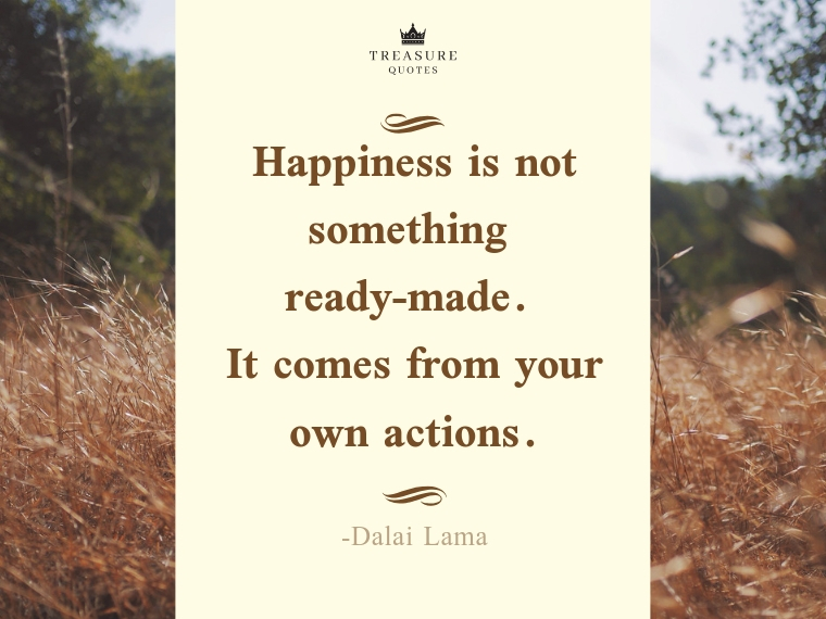 """Happiness is not something ready-made. It comes from your own actions."""