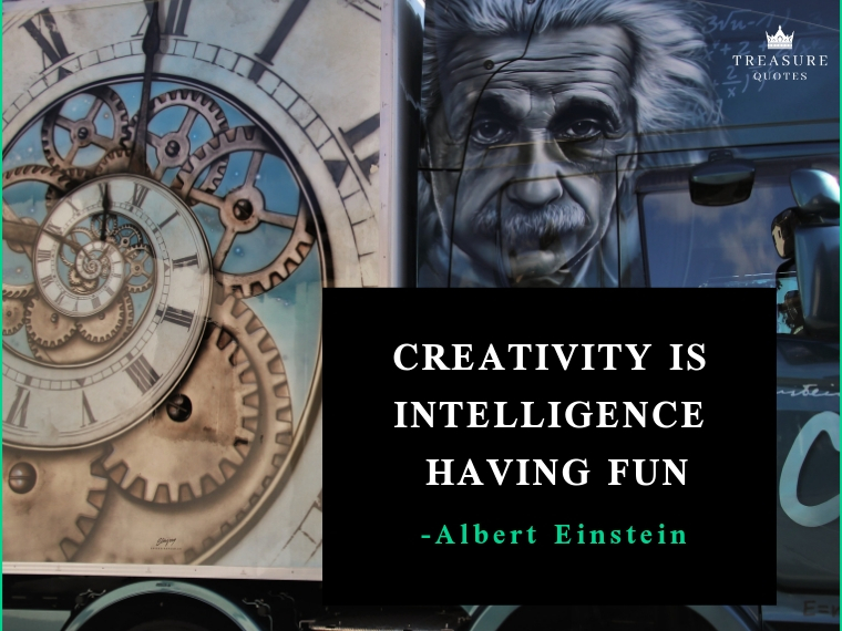 """Creativity is intelligence having fun"""