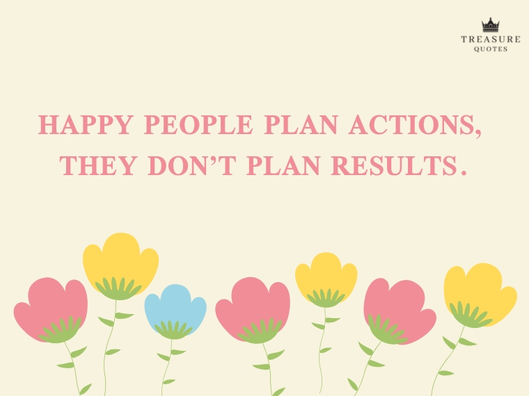 Happy people plan actions, they don't plan res