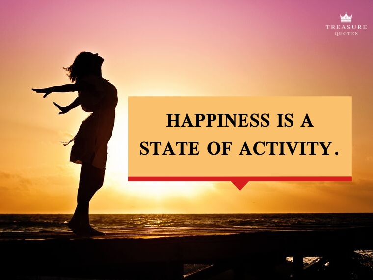 """Happiness is a state of activity."""