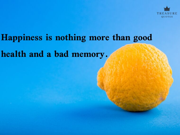 """Happiness is nothing more than good health and a bad memory."""