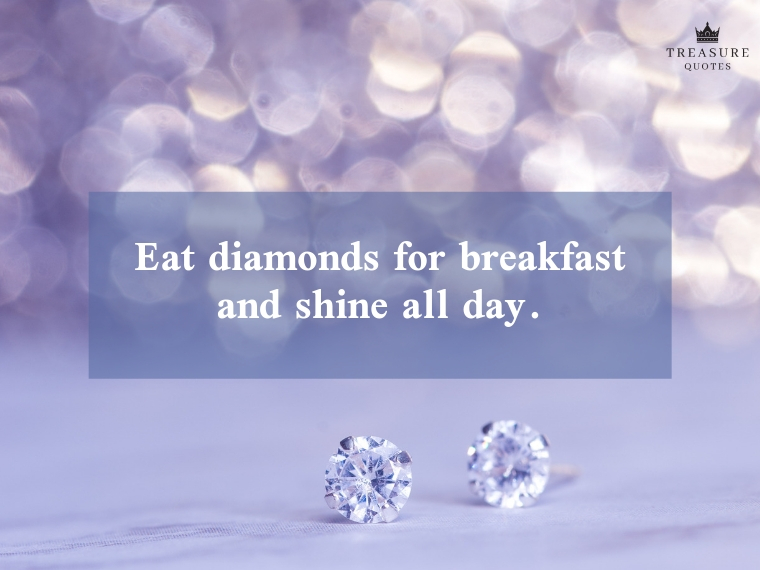 """Eat diamonds for breakfast and shine all day."""