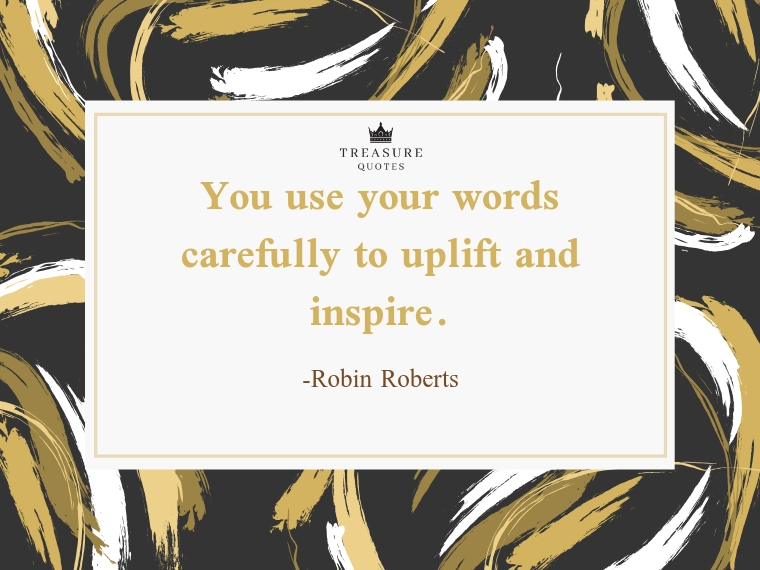 """You use your words carefully to uplift and inspire."""