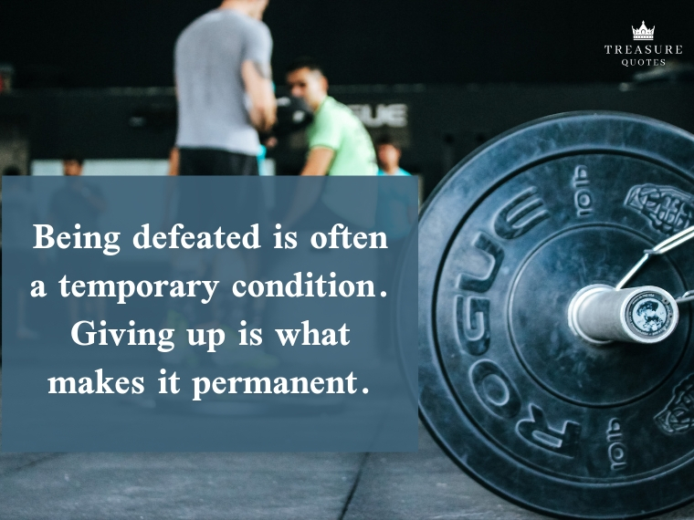 """Being defeated is often a temporary condition. Giving up is what makes it permanent."""