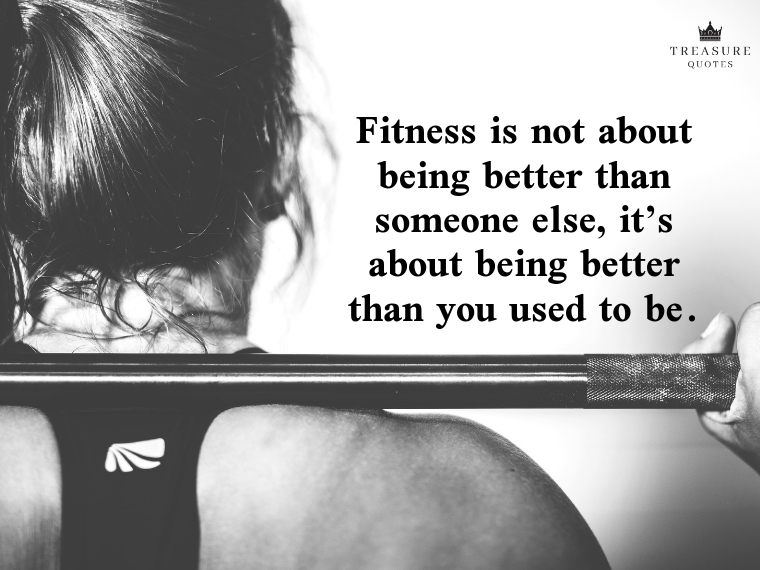 """Fitness is not about being better than someone else, it's about being better than you used to be."""