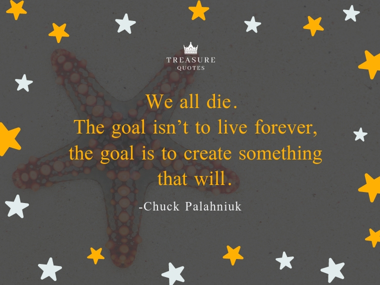 We all die. The goal isn't to live forever, th