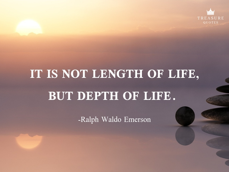 """It is not length of life, but depth of life."""