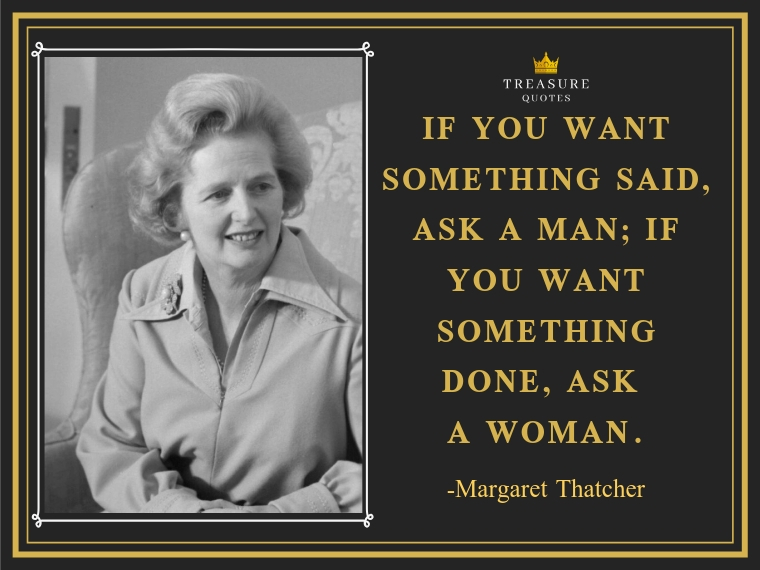 """""""If you want something said, ask a man; if you want something done, ask a woman."""""""