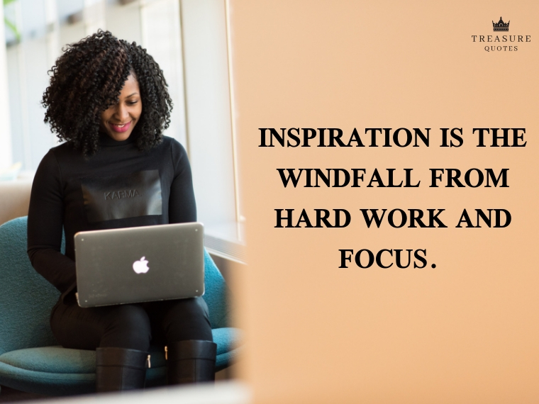 """Inspiration is the windfall from hard work and focus."""