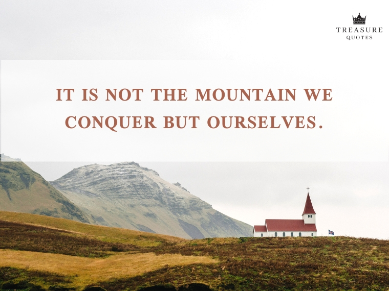 """It is not the mountain we conquer but ourselves."""