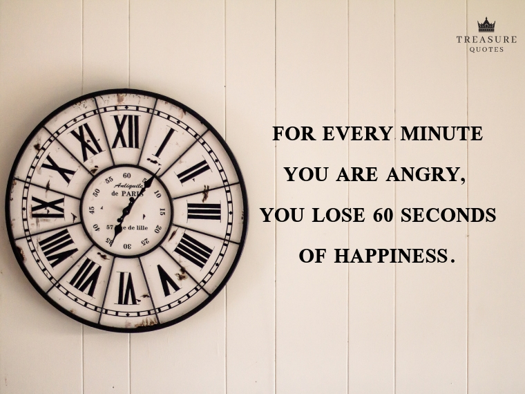 """For every minute you are angry, you lose 60 seconds of happiness."""