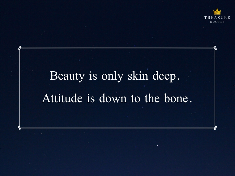 """Beauty is only skin deep, but ugly lies to the bone."""