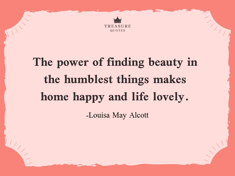 """""""The power of finding beauty in the humblest things makes home happy and life lovely."""""""