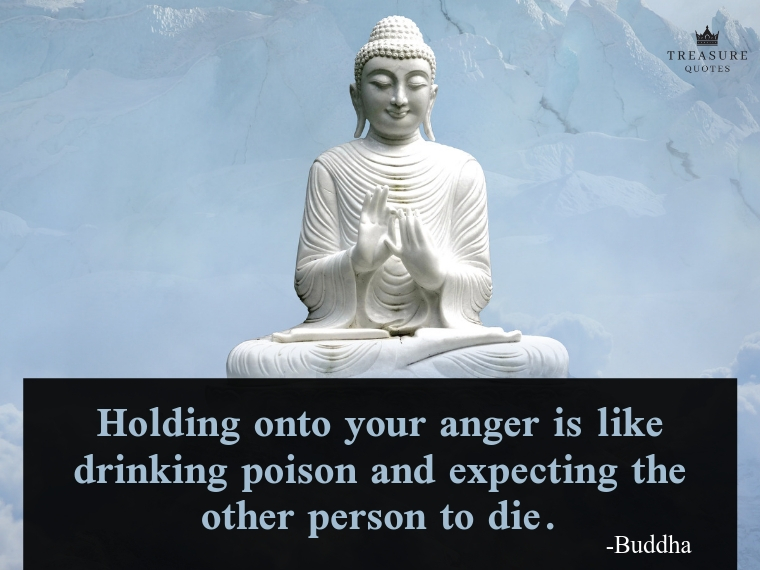 """Holding onto your anger is like drinking poison and expecting the other person to die."""
