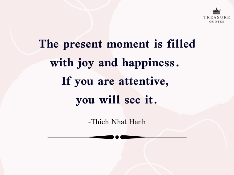 """The present moment is filled with joy and happiness. If you are attentive, you will see it."""