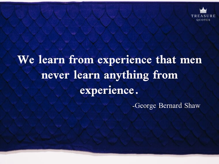 """We learn from experience that men never learn anything from experience."""