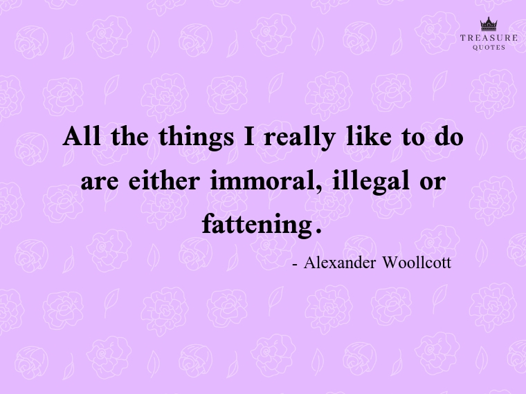 """All the things I really like to do are either immoral, illegal or fattening."""