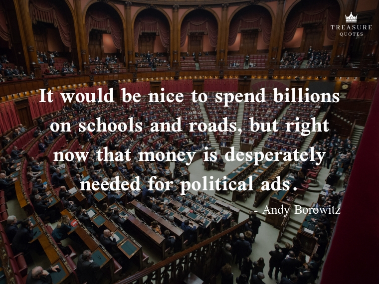 """""""It would be nice to spend billions on schools and roads, but right now that money is desperately needed for political ads."""""""