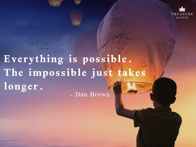 """Everything is possible. The impossible just takes longer."""