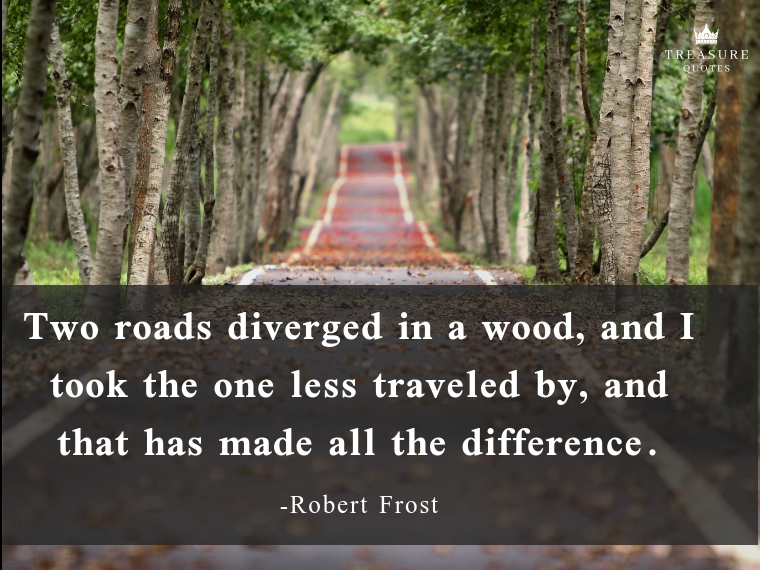 """Two roads diverged in a wood, and I took the one less traveled by, and that has made all the difference."""