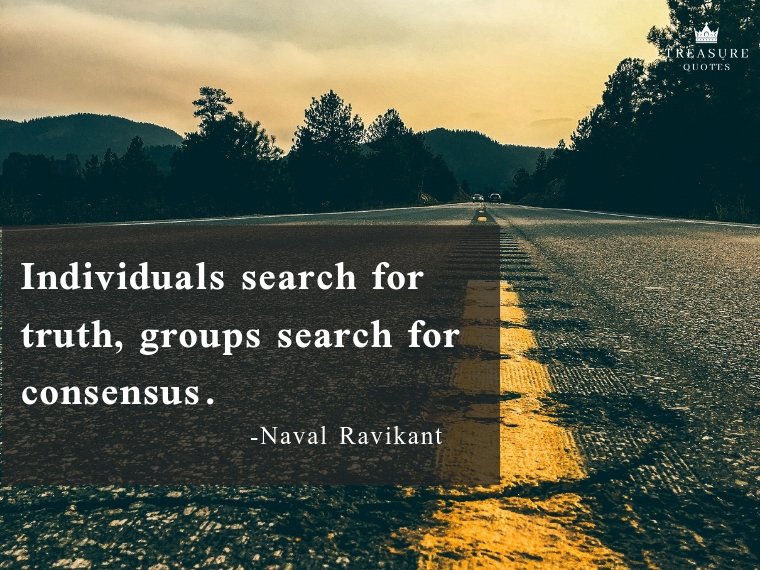 """Individuals search for truth, groups search for consensus."""