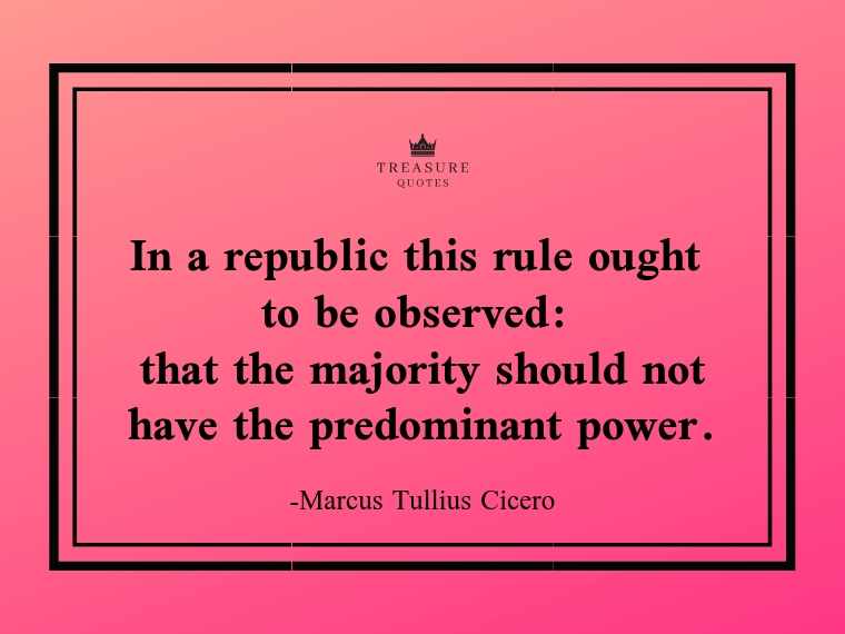 """In a republic this rule ought to be observed: that the majority should not have the predominant power."""