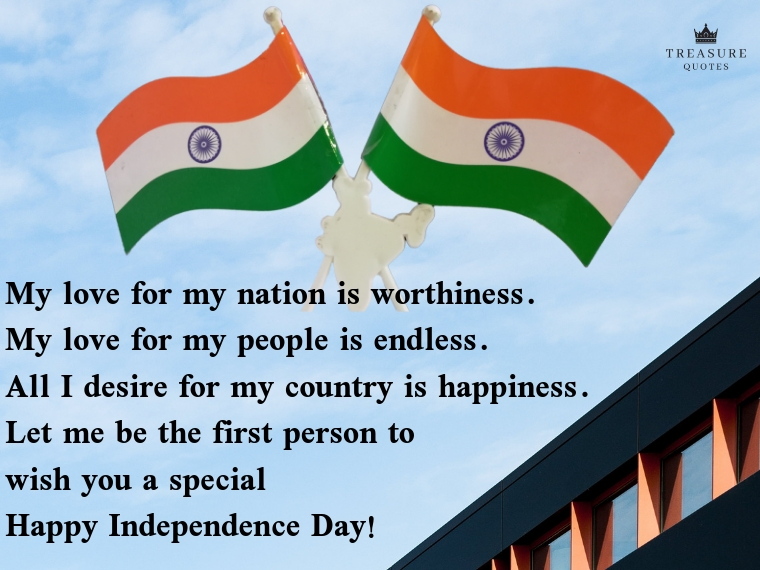 """My love for my nation is worthiness. My love for my people is endless. All I desire for my country is happiness. Let me be the first person to wish you a special happy Independence Day!"""