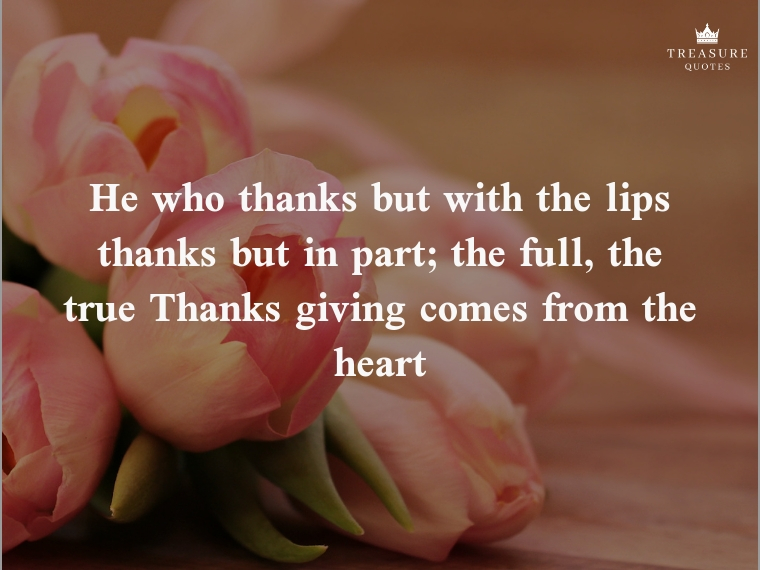"""""""He who thanks but with the lips Thanks but in part; The full, the true Thanksgiving Comes from the heart."""""""