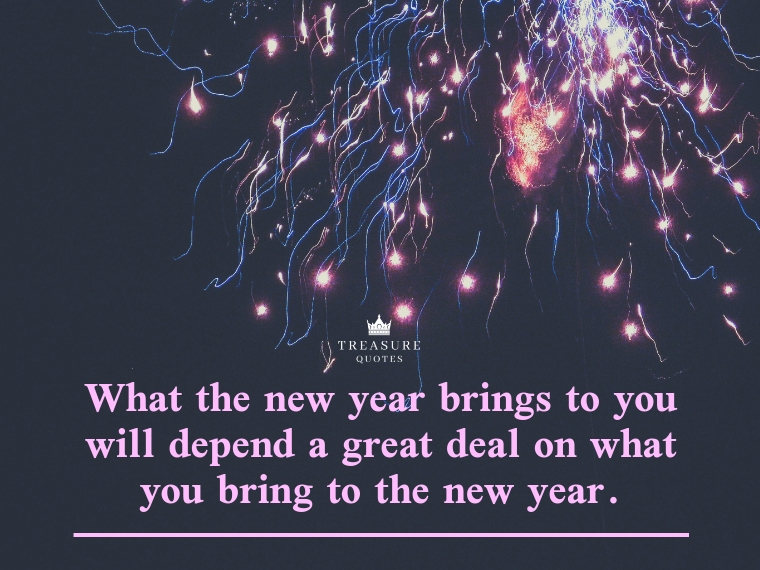"""""""What the new year brings to you will depend a great deal on what you bring to the new year."""""""