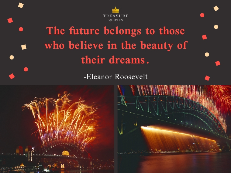 """""""The future belongs to those who believe in the beauty of their dreams."""""""
