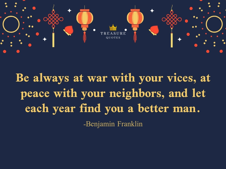 """""""Be always at war with your vices, at peace with your neighbors, and let each year find you a better man."""""""