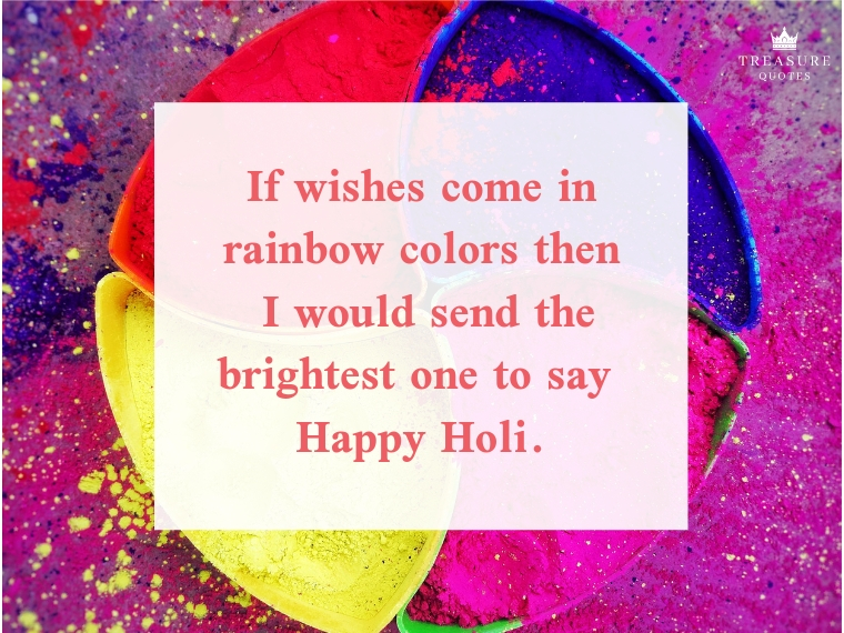 """If wishes come in rainbow colors then I would send the brightest one to say Happy Holi."""