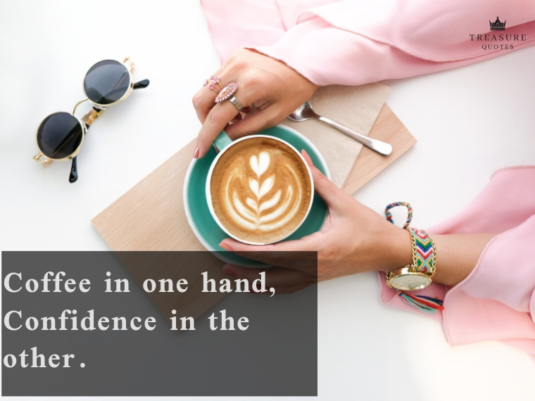 """Coffee in one hand, confidence in the other."""