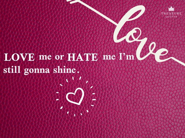 """Love me or hate me I'm still gonna shine."""