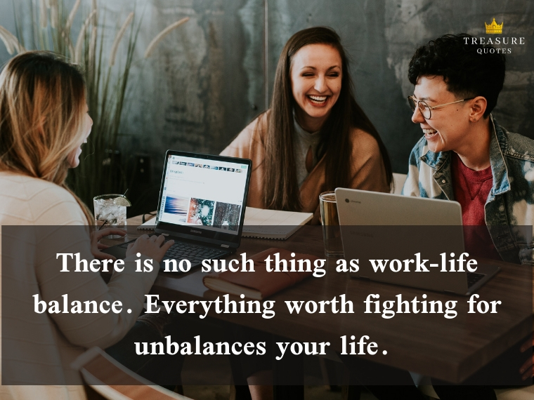 """There is no such thing as work-life balance. Everything worth fighting for unbalances your life."""