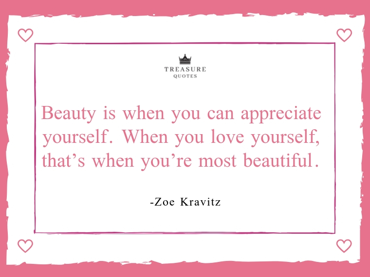 Beauty is when you can appreciate yourself. Wh