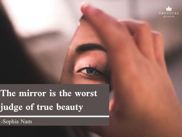 The mirror is the worst judge of true beauty